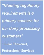 """Meeting regulatory requirements is a primary concern for our dairy processing customers"" - Luke Thevenet, Professional Services"